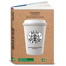 Дело не в кофе. Корпоративная культура Starbucks. Говард Бехар. Альпина Паблишерз