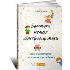 Баловать нельзя контролировать: Как воспитать счастливого ребенка. Берман Р. Альпина Паблишер