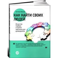 Как найти своих людей: искусство подбора и оценки персонала для руководителя. Иванова С. Ал