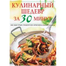 Кулинарный шедевр за 30 минут. 300 быстрых рецептов оригинальных блюд