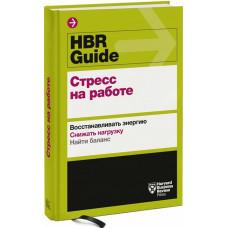 HBR Guide. Стресс на работе: Восстанавливать энергию. Снижать нагрузку. Найти баланс