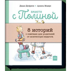 Вместе с Полиной. 8 историй с советами для родителей от монтессори-педагогов